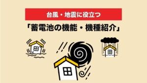台風・地震で役立つ蓄電池の機能・機種紹介